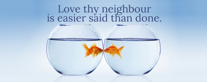 Love thy neighbour is easier said than done!